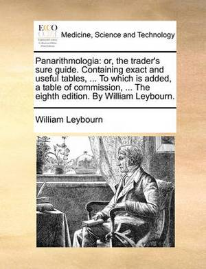 Panarithmologia: Or, the Trader's Sure Guide. Containing Exact and Useful Tables, ... to Which Is Added, a Table of Commission, ... the Eighth Edition. by William Leybourn.
