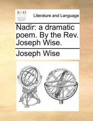 Nadir: A Dramatic Poem. by the REV. Joseph Wise.