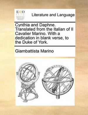 Cynthia and Daphne. Translated from the Italian of Il Cavalier Marino. with a Dedication in Blank Verse, to the Duke of York.