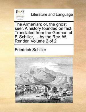 The Armenian; Or, the Ghost Seer. a History Founded on Fact. Translated from the German of F. Schiller, ... by the REV. W. Render. Volume 2 of 2