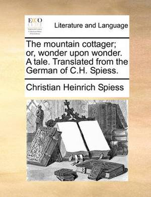 The Mountain Cottager; Or, Wonder Upon Wonder. a Tale. Translated from the German of C.H. Spiess.