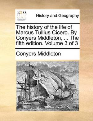 The History of the Life of Marcus Tullius Cicero. by Conyers Middleton, ... the Fifth Edition. Volume 3 of 3