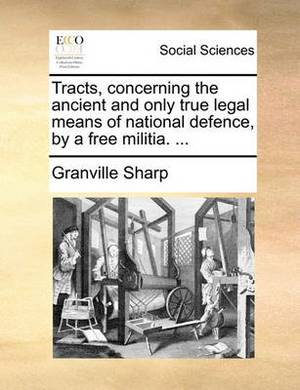 Tracts, Concerning the Ancient and Only True Legal Means of National Defence, by a Free Militia. ...