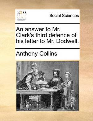An Answer to Mr. Clark's Third Defence of His Letter to Mr. Dodwell.