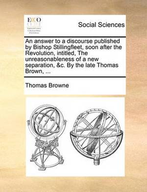 An Answer to a Discourse Published by Bishop Stillingfleet, Soon After the Revolution, Intitled, the Unreasonableness of a New Separation, &C. by the Late Thomas Brown, ...
