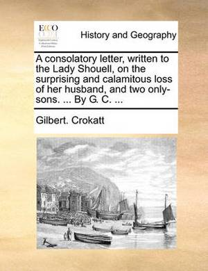 A Consolatory Letter, Written to the Lady Shouell, on the Surprising and Calamitous Loss of Her Husband, and Two Only-Sons. ... by G. C. ...