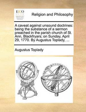 A Caveat Against Unsound Doctrines: Being the Substance of a Sermon Preached in the Parish Church of St. Ann, Blackfryars; On Sunday, April 29, 1770. by Augustus Toplady, ...