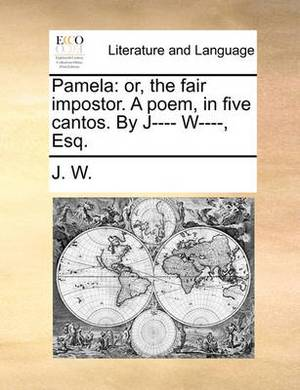 Pamela: Or, the Fair Impostor. a Poem, in Five Cantos. by J---- W----, Esq.