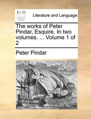The Works of Peter Pindar, Esquire. in Two Volumes. ... Volume 1 of 2