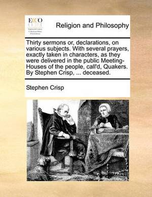 Thirty Sermons Or, Declarations, on Various Subjects. with Several Prayers, Exactly Taken in Characters, as They Were Delivered in the Public Meeting-Houses of the People, Call'd, Quakers. by Stephen Crisp, ... Deceased.