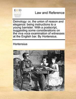 Deinology: Or, the Union of Reason and Elegance: Being Instructions to a Young Barrister. with a PostScript, Suggesting Some Considerations on the Viva Voce Examination of Witnesses at the English Bar. by Hortensius.