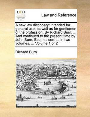 A New Law Dictionary: Intended for General Use, as Well as for Gentlemen of the Profession. by Richard Burn, ... and Continued to the Present Time by John Burn, Esq. His Son, ... in Two Volumes. ... Volume 1 of 2
