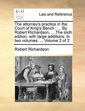 The Attorney's Practice in the Court of King's Bench: ... by Robert Richardson, ... the Sixth Edition, with Large Additions. in Two Volumes. ... Volume 2 of 2