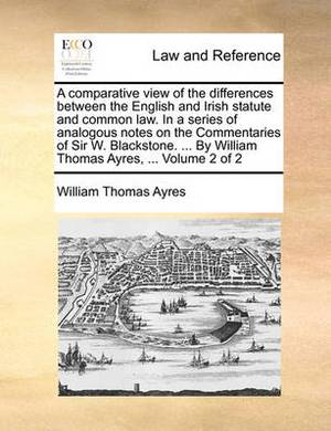 A Comparative View of the Differences Between the English and Irish Statute and Common Law. in a Series of Analogous Notes on the Commentaries of Sir W. Blackstone. ... by William Thomas Ayres, ... Volume 2 of 2