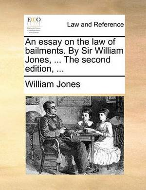An Essay on the Law of Bailments. by Sir William Jones, ... the Second Edition, ...