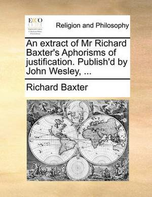 An Extract of MR Richard Baxter's Aphorisms of Justification. Publish'd by John Wesley, ...