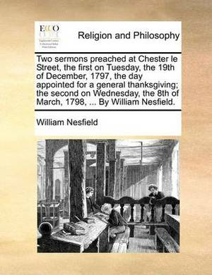 Two Sermons Preached at Chester Le Street, the First on Tuesday, the 19th of December, 1797, the Day Appointed for a General Thanksgiving; The Second on Wednesday, the 8th of March, 1798, ... by William Nesfield.