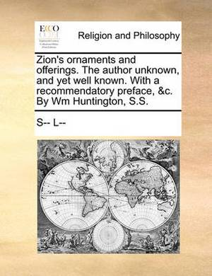 Zion's Ornaments and Offerings. the Author Unknown, and Yet Well Known. with a Recommendatory Preface, &C. by Wm Huntington, S.S.