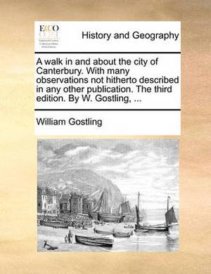 A Walk in and about the City of Canterbury. with Many Observations Not Hitherto Described in Any Other Publication. the Third Edition. by W. Gostling, ...