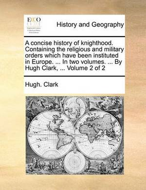 A Concise History of Knighthood. Containing the Religious and Military Orders Which Have Been Instituted in Europe. ... in Two Volumes. ... by Hugh Clark, ... Volume 2 of 2