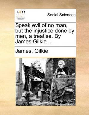 Speak Evil of No Man, But the Injustice Done by Men, a Treatise. by James Gilkie ...