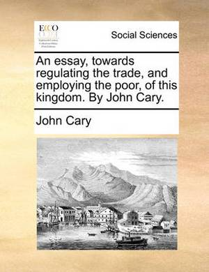 An Essay, Towards Regulating the Trade, and Employing the Poor, of This Kingdom. by John Cary.
