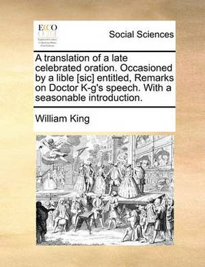 A Translation of a Late Celebrated Oration. Occasioned by a Lible [Sic] Entitled, Remarks on Doctor K-G's Speech. with a Seasonable Introduction.