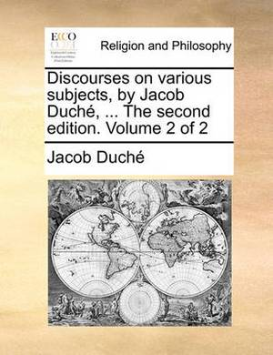 Discourses on Various Subjects, by Jacob Duch, ... the Second Edition. Volume 2 of 2