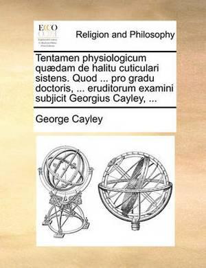 Tentamen Physiologicum Quaedam de Halitu Cuticulari Sistens. Quod ... Pro Gradu Doctoris, ... Eruditorum Examini Subjicit Georgius Cayley, ...