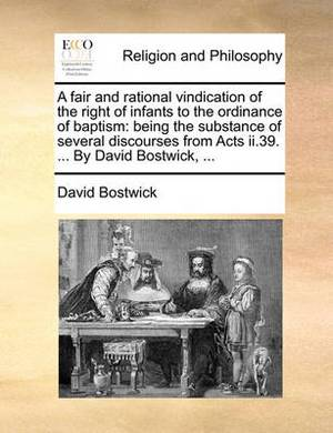 A Fair and Rational Vindication of the Right of Infants to the Ordinance of Baptism: Being the Substance of Several Discourses from Acts II.39. ... by David Bostwick, ...