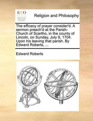 The Efficacy of Prayer Consider'd. a Sermon Preach'd at the Parish-Church of Scartho, in the County of Lincoln, on Sunday, July 9, 1704. Upon His Leaving That Parish. by Edward Roberts, ...