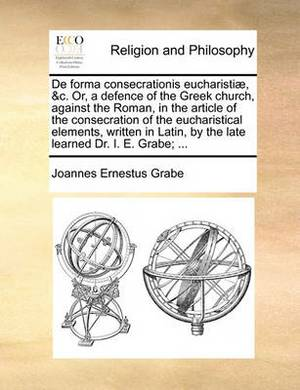 de Forma Consecrationis Eucharisti], &C. Or, a Defence of the Greek Church, Against the Roman, in the Article of the Consecration of the Eucharistical Elements, Written in Latin, by the Late Learned Dr. i. e. Grabe; ...