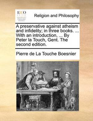 A Preservative Against Atheism and Infidelity; In Three Books. ... with an Introduction, ... by Peter La Touch, Gent. the Second Edition.