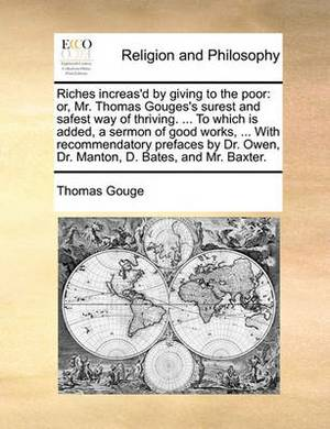 Riches Increas'd by Giving to the Poor: Or, Mr. Thomas Gouges's Surest and Safest Way of Thriving. ... to Which Is Added, a Sermon of Good Works, ... with Recommendatory Prefaces by Dr. Owen, Dr. Manton, D. Bates, and Mr. Baxter.