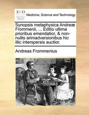 Synopsis Metaphysica Andreae Frommenii, ... Editio Ultima Prioribus Emendatior, & Non-Nullis Arimadversionibus Hic ILLIC Interspersis Auctior.