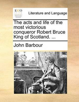 The Acts and Life of the Most Victorious Conqueror Robert Bruce King of Scotland. ...