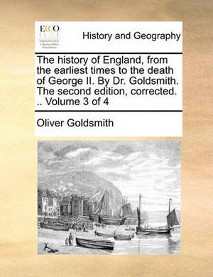 The History of England, from the Earliest Times to the Death of George II. by Dr. Goldsmith. the Second Edition, Corrected. .. Volume 3 of 4