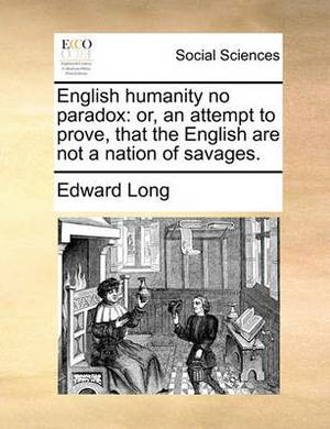 English Humanity No Paradox: Or, an Attempt to Prove, That the English Are Not a Nation of Savages