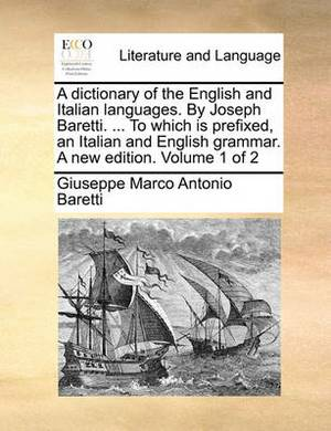 A Dictionary of the English and Italian Languages. by Joseph Baretti. ... to Which Is Prefixed, an Italian and English Grammar. a New Edition. Volume 1 of 2