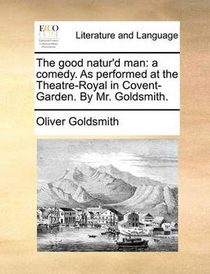 The Good Natur'd Man: A Comedy. as Performed at the Theatre-Royal in Covent-Garden. by Mr. Goldsmith.