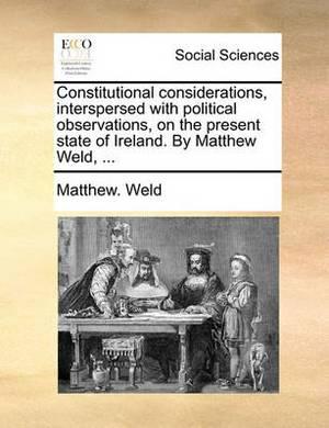 Constitutional Considerations, Interspersed with Political Observations, on the Present State of Ireland. by Matthew Weld, ...