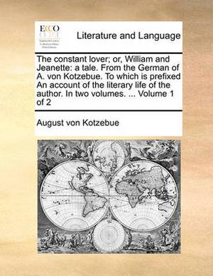 The Constant Lover; Or, William and Jeanette: A Tale. from the German of A. Von Kotzebue. to Which Is Prefixed an Account of the Literary Life of the Author. in Two Volumes. ... Volume 1 of 2