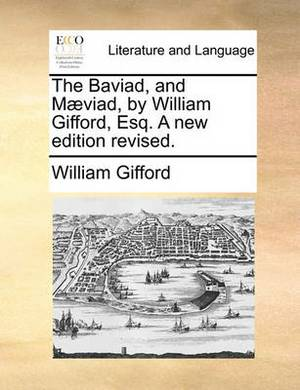 The Baviad, and M viad, by William Gifford, Esq. a New Edition Revised