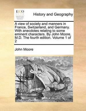 A View of Society and Manners in France, Switzerland, and Germany. with Anecdotes Relating to Some Eminent Characters. by John Moore, M.D. the Fourth Edition. Volume 1 of 2