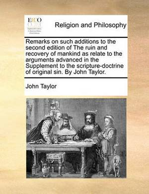 Remarks on Such Additions to the Second Edition of the Ruin and Recovery of Mankind as Relate to the Arguments Advanced in the Supplement to the Scripture-Doctrine of Original Sin. by John Taylor.