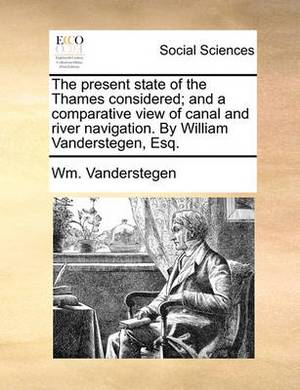 The Present State of the Thames Considered; And a Comparative View of Canal and River Navigation. by William Vanderstegen, Esq.