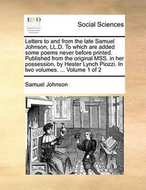 Letters to and from the Late Samuel Johnson, LL.D. to Which Are Added Some Poems Never Before Printed. Published from the Original Mss. in Her Possession, by Hester Lynch Piozzi. in Two Volumes. ... Volume 1 of 2