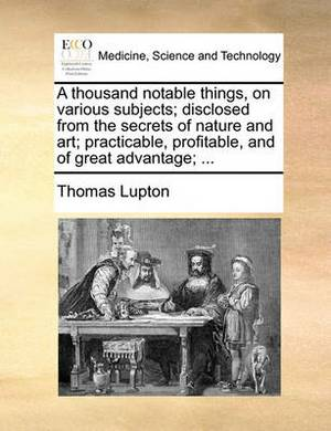 A Thousand Notable Things, on Various Subjects; Disclosed from the Secrets of Nature and Art; Practicable, Profitable, and of Great Advantage; ...