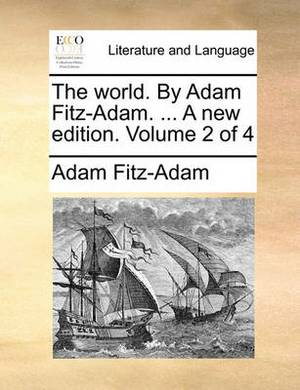 The World. by Adam Fitz-Adam. ... a New Edition. Volume 2 of 4