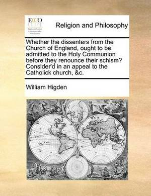Whether the Dissenters from the Church of England, Ought to Be Admitted to the Holy Communion Before They Renounce Their Schism? Consider'd in an Appeal to the Catholick Church, &C.